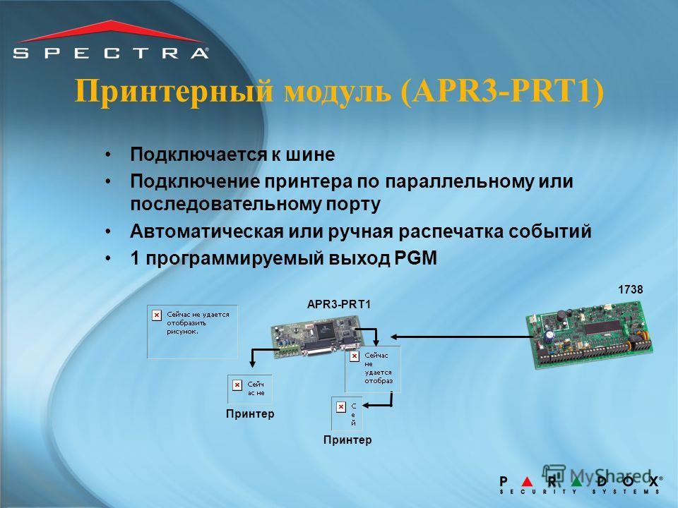 Принтерный модуль (APR3-PRT1) Подключается к шине Подключение принтера по параллельному или последовательному порту Автоматическая или ручная распечатка событий 1 программируемый выход PGM 1738 Принтер APR3-PRT1