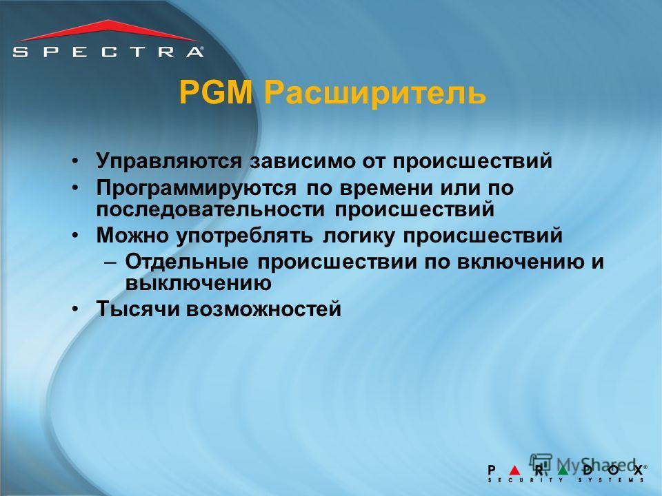 PGM Расширитель Управляются зависимо от происшествий Программируются по времени или по последовательности происшествий Можно употреблять логику происшествий –Отдельные происшествии по включению и выключению Тысячи возможностей