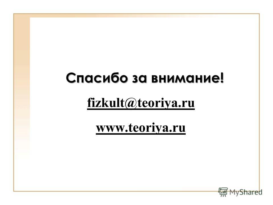 Спасибо за внимание! Спасибо за внимание! fizkult@teoriya.ru www.teoriya.ru