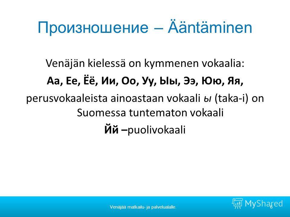 Произношение – Ääntäminen Venäjän kielessä on kymmenen vokaalia: Аа, Ее, Ёё, Ии, Оо, Уу, Ыы, Ээ, Юю, Яя, perusvokaaleista ainoastaan vokaali ы (taka-i) on Suomessa tuntematon vokaali Йй –puolivokaali Venäjää matkailu- ja palvelualalle.6