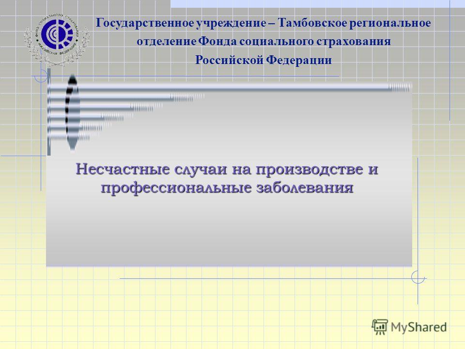 Несчастные случаи на производстве и профессиональные заболевания Государственное учреждение – Тамбовское региональное отделение Фонда социального страхования Российской Федерации