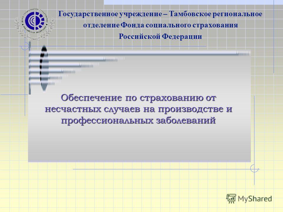 Обеспечение по страхованию от несчастных случаев на производстве и профессиональных заболеваний Государственное учреждение – Тамбовское региональное отделение Фонда социального страхования Российской Федерации