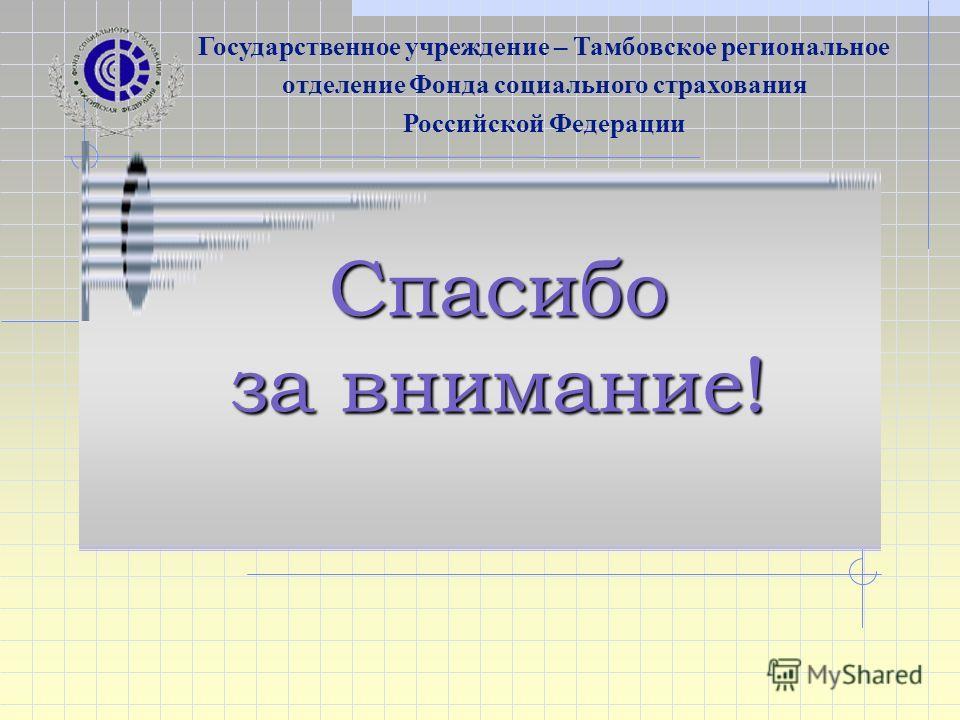 Спасибо за внимание! Государственное учреждение – Тамбовское региональное отделение Фонда социального страхования Российской Федерации