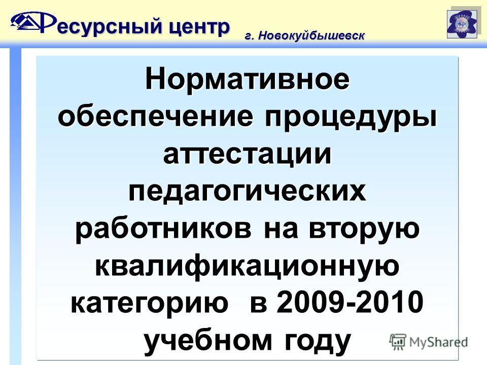 Нормативное обеспечение процедуры аттестации педагогических работников на вторую квалификационную категорию в 2009-2010 учебном году есурсный центр г. Новокуйбышевск