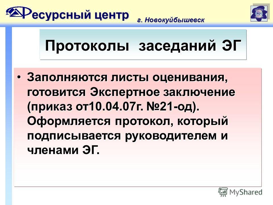есурсный центр г. Новокуйбышевск Протоколы заседаний ЭГ Заполняются листы оценивания, готовится Экспертное заключение (приказ от10.04.07г. 21-од). Оформляется протокол, который подписывается руководителем и членами ЭГ.Заполняются листы оценивания, го