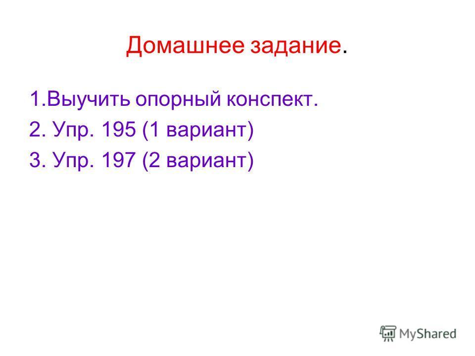 Домашнее задание. 1.Выучить опорный конспект. 2. Упр. 195 (1 вариант) 3. Упр. 197 (2 вариант)