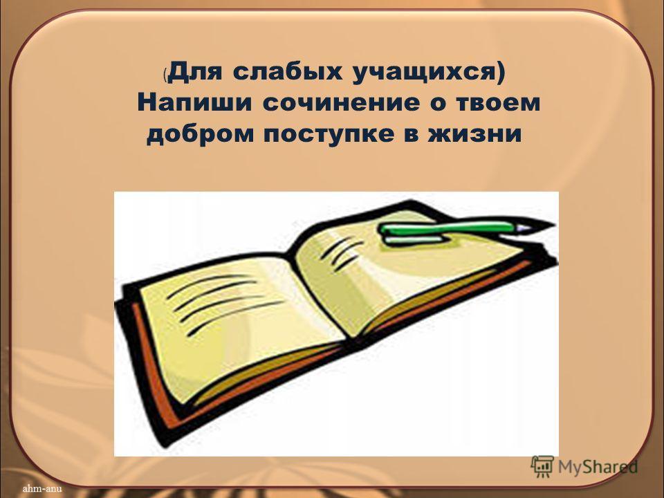 ( Для слабых учащихся) Напиши сочинение о твоем добром поступке в жизни