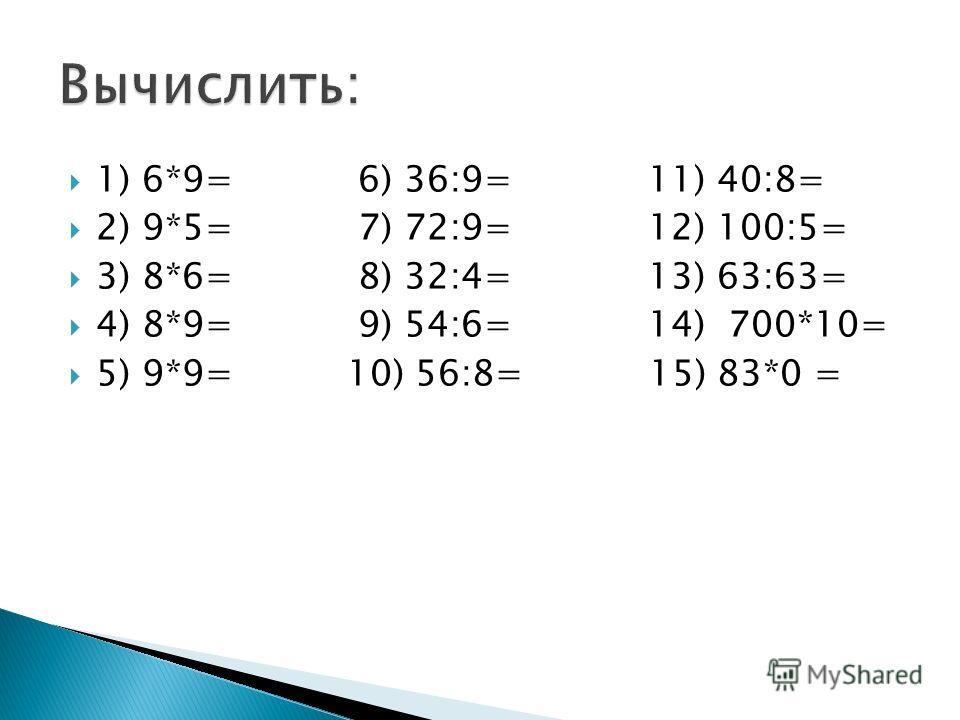 1) 6*9= 6) 36:9= 11) 40:8= 2) 9*5= 7) 72:9= 12) 100:5= 3) 8*6= 8) 32:4= 13) 63:63= 4) 8*9= 9) 54:6= 14) 700*10= 5) 9*9= 10) 56:8= 15) 83*0 =