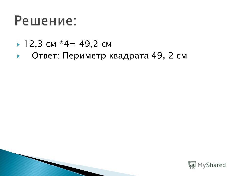12,3 см *4= 49,2 см Ответ: Периметр квадрата 49, 2 см