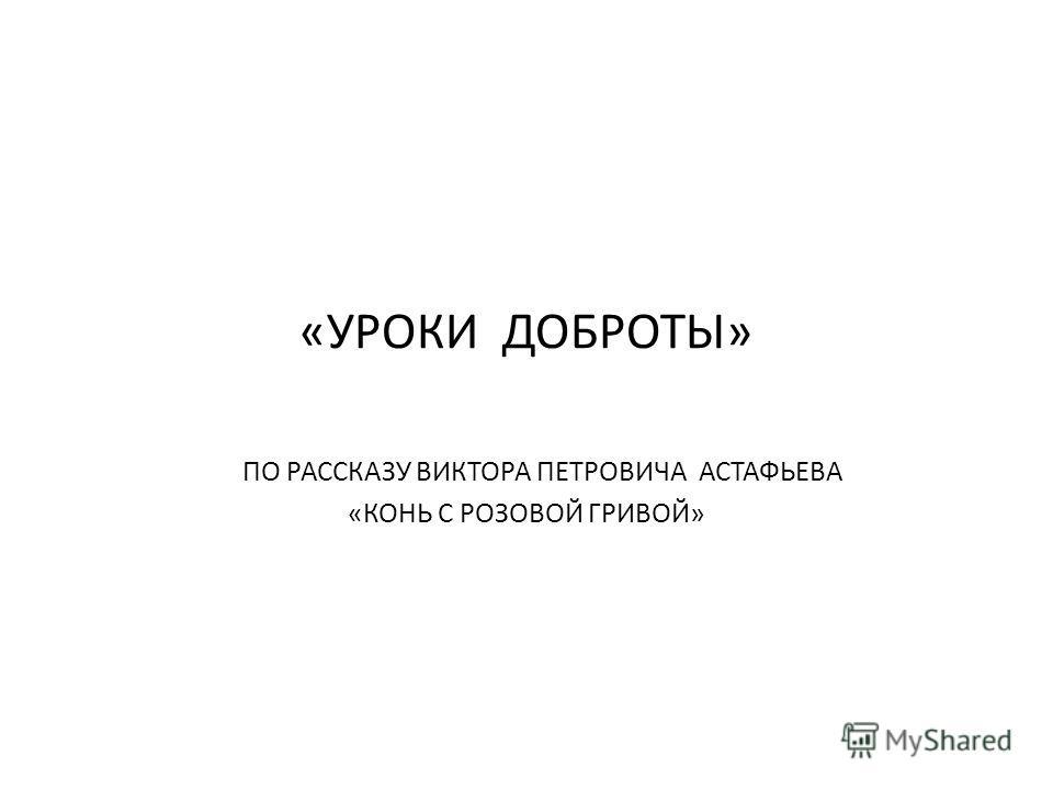 «УРОКИ ДОБРОТЫ» ПО РАССКАЗУ ВИКТОРА ПЕТРОВИЧА АСТАФЬЕВА «КОНЬ С РОЗОВОЙ ГРИВОЙ»