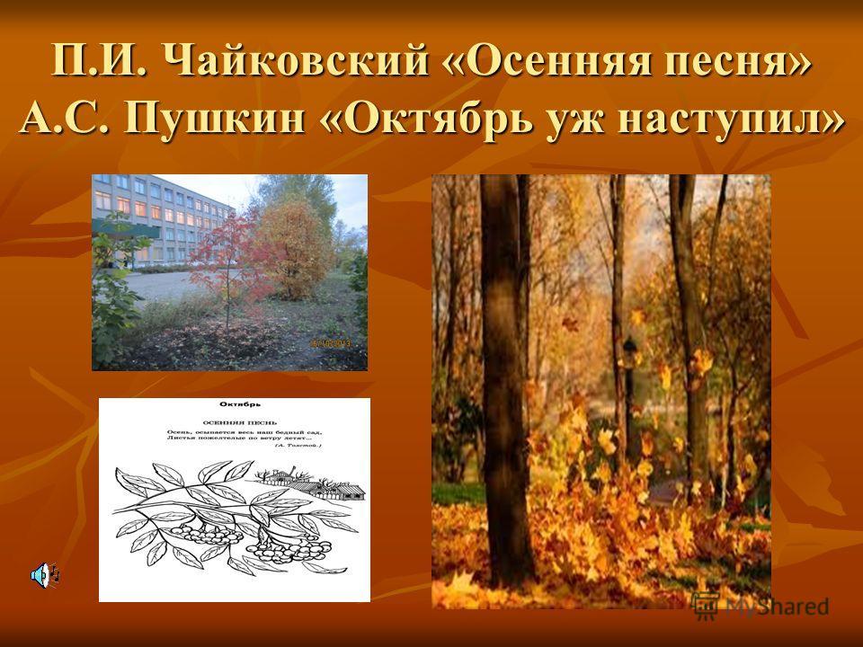 П.И. Чайковский «Осенняя песня» А.С. Пушкин «Октябрь уж наступил»