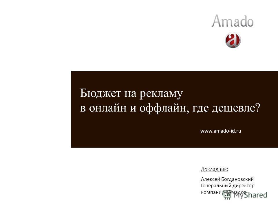 Докладчик: Алексей Богдановский Генеральный директор компании «Амадо» Бюджет на рекламу в онлайн и оффлайн, где дешевле? www.amado-id.ru
