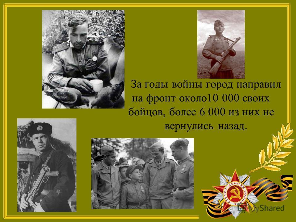 За годы войны город направил на фронт около10 000 своих бойцов, более 6 000 из них не вернулись назад.