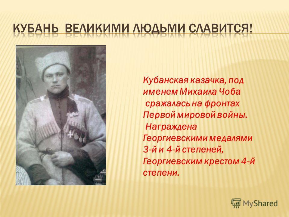 Кубанская казачка, под именем Михаила Чоба сражалась на фронтах Первой мировой войны. Награждена Георгиевскими медалями 3-й и 4-й степеней, Георгиевским крестом 4-й степени.