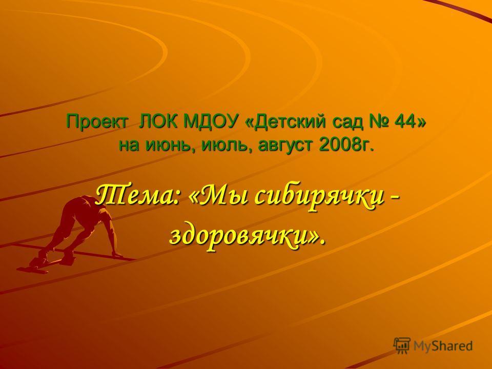 Проект ЛОК МДОУ «Детский сад 44» на июнь, июль, август 2008г. Тема: «Мы сибирячки - здоровячки».