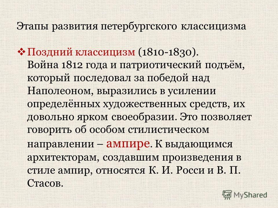 Этапы развития петербургского классицизма Поздний классицизм (1810-1830). Война 1812 года и патриотический подъём, который последовал за победой над Наполеоном, выразились в усилении определённых художественных средств, их довольно ярком своеобразии.
