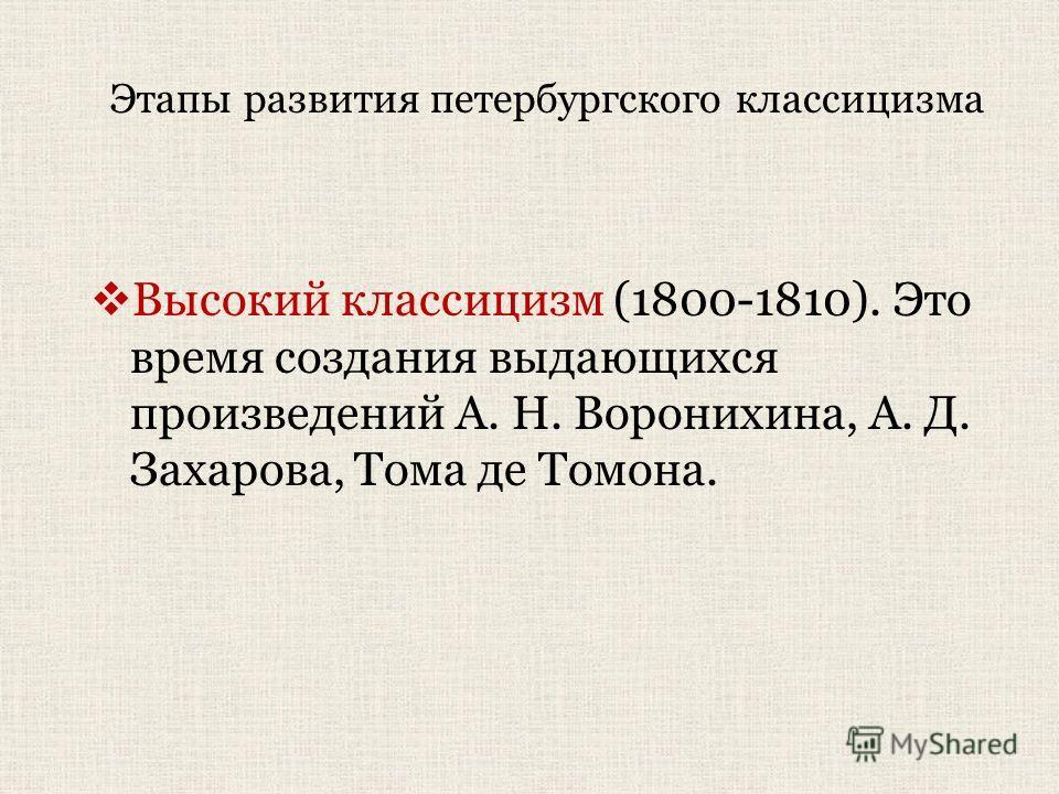 Этапы развития петербургского классицизма Высокий классицизм (1800-1810). Это время создания выдающихся произведений А. Н. Воронихина, А. Д. Захарова, Тома де Томона.
