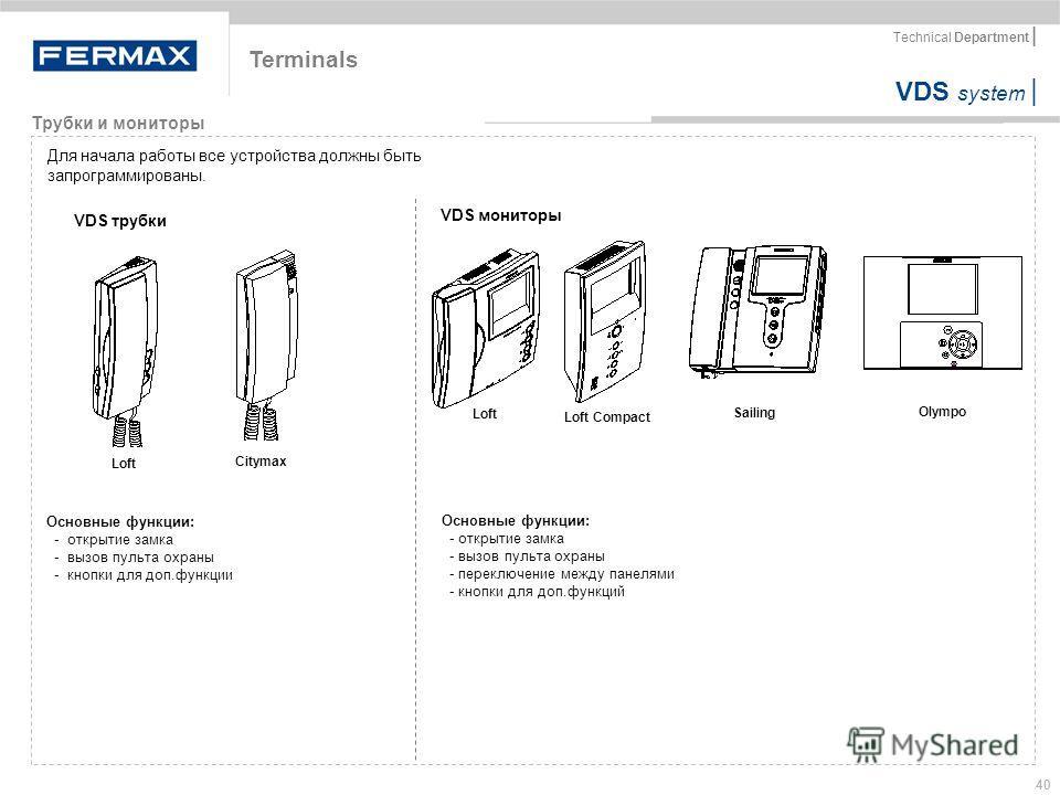 VDS system | Technical Department | 40 Terminals Трубки и мониторы Для начала работы все устройства должны быть запрограммированы. VDS трубки VDS мониторы Loft Citymax Loft Loft Compact Sailing Olympo Основные функции: - открытие замка - вызов пульта