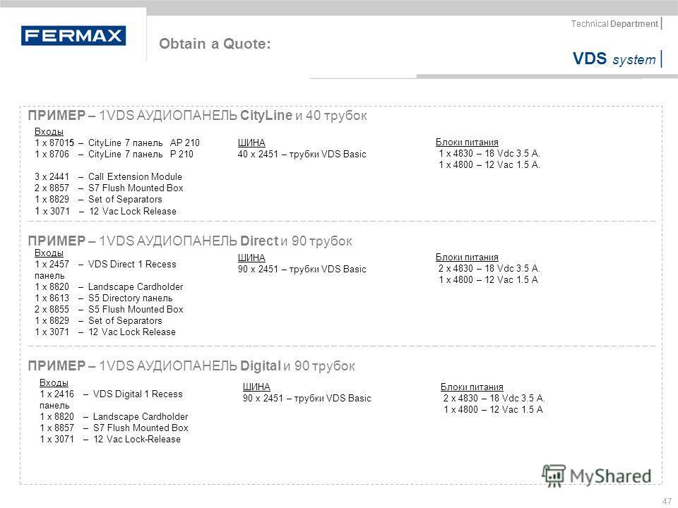 VDS system | Technical Department | 47 Obtain a Quote: ПРИМЕР – 1VDS АУДИОПАНЕЛЬ CityLine и 40 трубок Блоки питания 1 x 4830 – 18 Vdc 3.5 A. 1 x 4800 – 12 Vac 1.5 A. Входы 1 x 87015 – CityLine 7 панель AP 210 1 x 8706 – CityLine 7 панель P 210 3 x 24