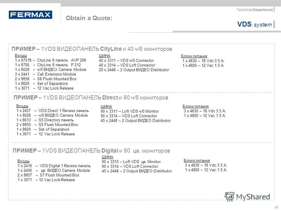 VDS system | Technical Department | 48 Obtain a Quote: ПРИМЕР – 1VDS ВИДЕОПАНЕЛЬ CityLine и 40 ч/б мониторов Блоки питания 1 x 4830 – 18 Vdc 3.5 A. 1 x 4800 – 12 Vac 1.5 A. Входы 1 x 87015 – CityLine 8 панель AVP 208 1 x 8706 – CityLine 8 панель P 21
