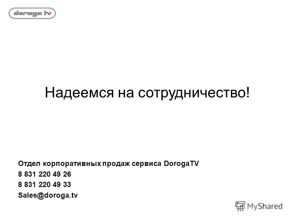 Надеемся на сотрудничество! Отдел корпоративных продаж сервиса DorogaTV 8 831 220 49 26 8 831 220 49 33 Sales@doroga.tv