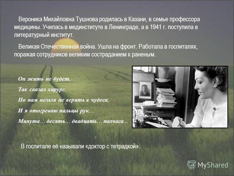 Вероника Михайловна Тушнова родилась в Казани, в семье профессора медицины. Училась в мединституте в Ленинграде, а в 1941 г. поступила в литературный институт. Великая Отечественная война. Ушла на фронт. Работала в госпиталях, поражая сотрудников вел