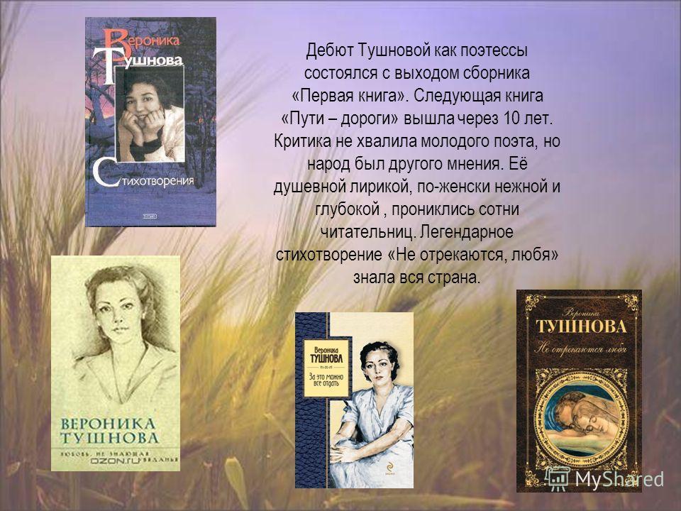 Дебют Тушновой как поэтессы состоялся с выходом сборника «Первая книга». Следующая книга «Пути – дороги» вышла через 10 лет. Критика не хвалила молодого поэта, но народ был другого мнения. Её душевной лирикой, по-женски нежной и глубокой, прониклись