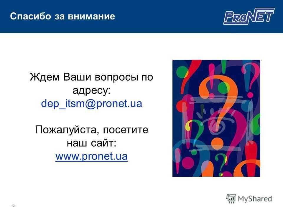 12 Ждем Ваши вопросы по адресу: dep_itsm@pronet.ua Пожалуйста, посетите наш сайт: www.pronet.ua Спасибо за внимание