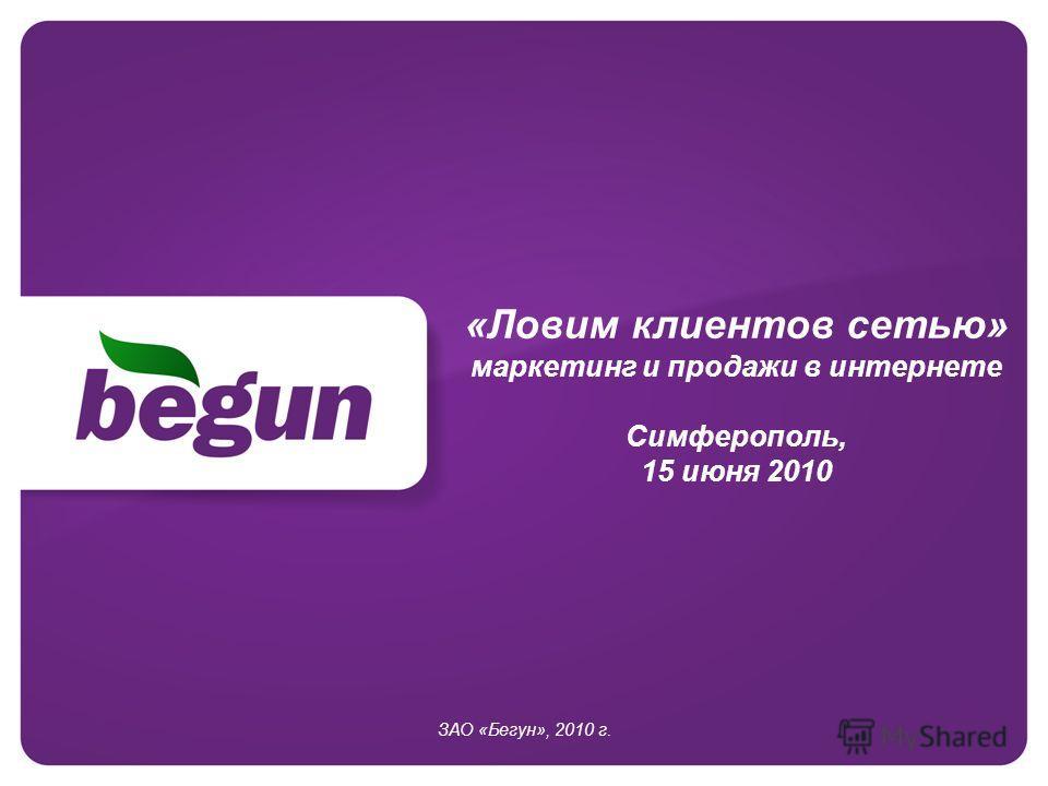 «Ловим клиентов сетью» маркетинг и продажи в интернете Симферополь, 15 июня 2010 ЗАО «Бегун», 2010 г.