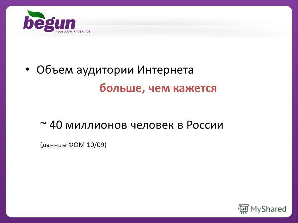 Аудитория: ВЫВОДЫ Объем аудитории Интернета больше, чем кажется ~ 40 миллионов человек в России (данные ФОМ 10/09)