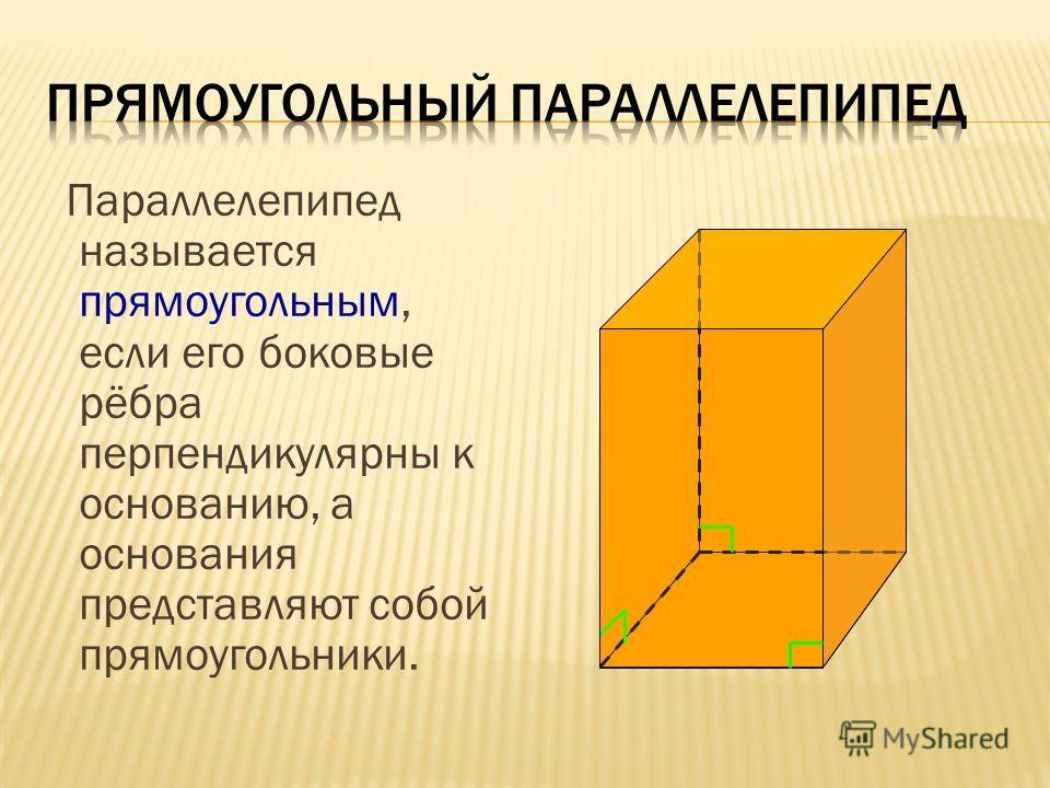 Параллелепипед называется прямоугольным, если его боковые рёбра перпендикулярны к основанию, а основания представляют собой прямоугольники.