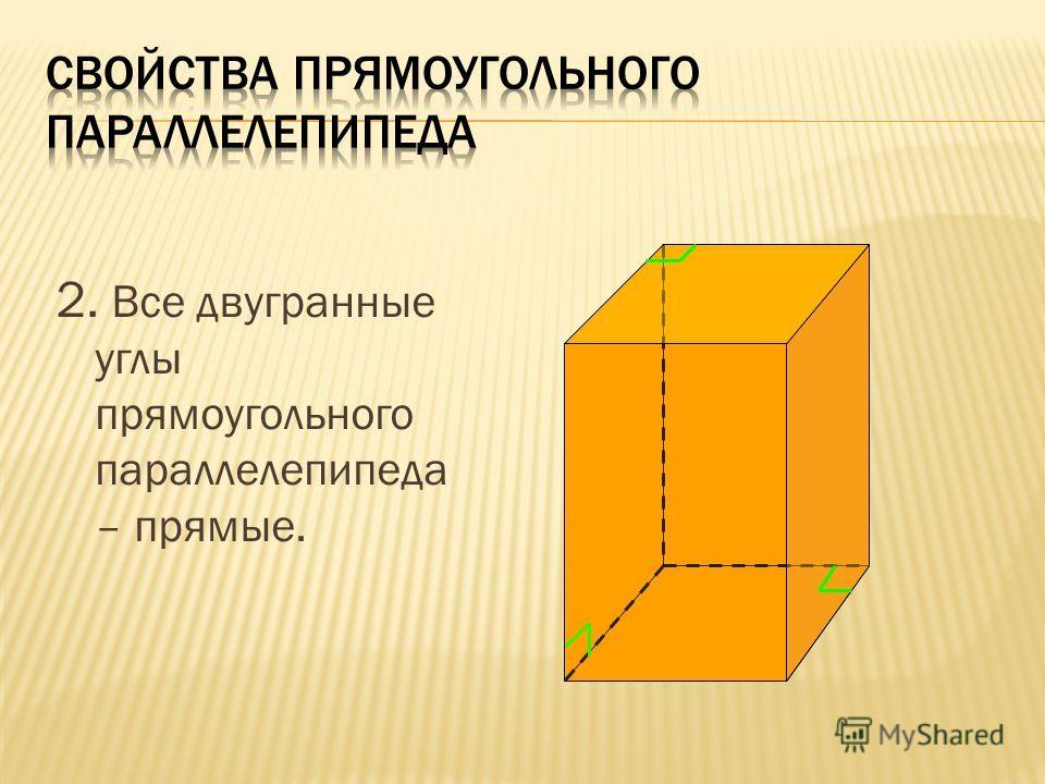 2. Все двугранные углы прямоугольного параллелепипеда – прямые.
