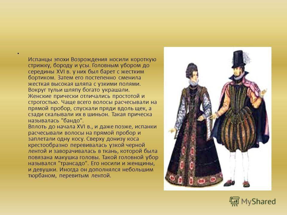 Испанцы эпохи Возрождения носили короткую стрижку, бороду и усы. Головным убором до середины XVI в. у них был барет с жестким бортиком. Затем его постепенно сменила жесткая высокая шляпа с узкими полями. Вокруг тульи шляпу богато украшали. Женские пр
