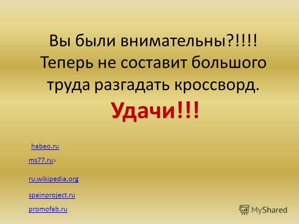 Вы были внимательны?!!!! Теперь не составит большого труда разгадать кроссворд. Удачи!!! ms77.ru ru.wikipedia.org spainproject.ru habeo.ru promofab.ru