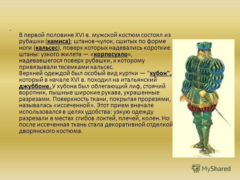 В первой половине XVI в. мужской костюм состоял из рубашки (камиса); штанов-чулок, сшитых по форме ноги (кальсес), поверх которых надевались короткие штаны: узкого жилета «корпесуэло», надевавшегося поверх рубашки, к которому привязывали тесемками ка