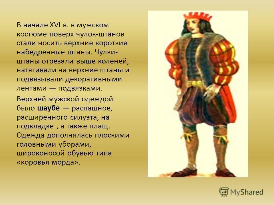 В начале XVI в. в мужском костюме поверх чулок-штанов стали носить верхние короткие набедренные штаны. Чулки- штаны отрезали выше коленей, натягивали на верхние штаны и подвязывали декоративными лентами подвязками. Верхней мужской одеждой было шаубе