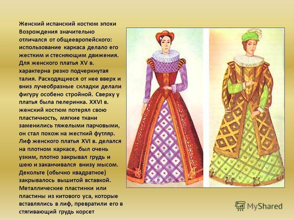 Женский испанский костюм эпохи Возрождения значительно отличался от общеевропейского: использование каркаса делало его жестким и стесняющим движения. Для женского платья XV в. характерна резко подчеркнутая талия. Расходящиеся от нее вверх и вниз луче