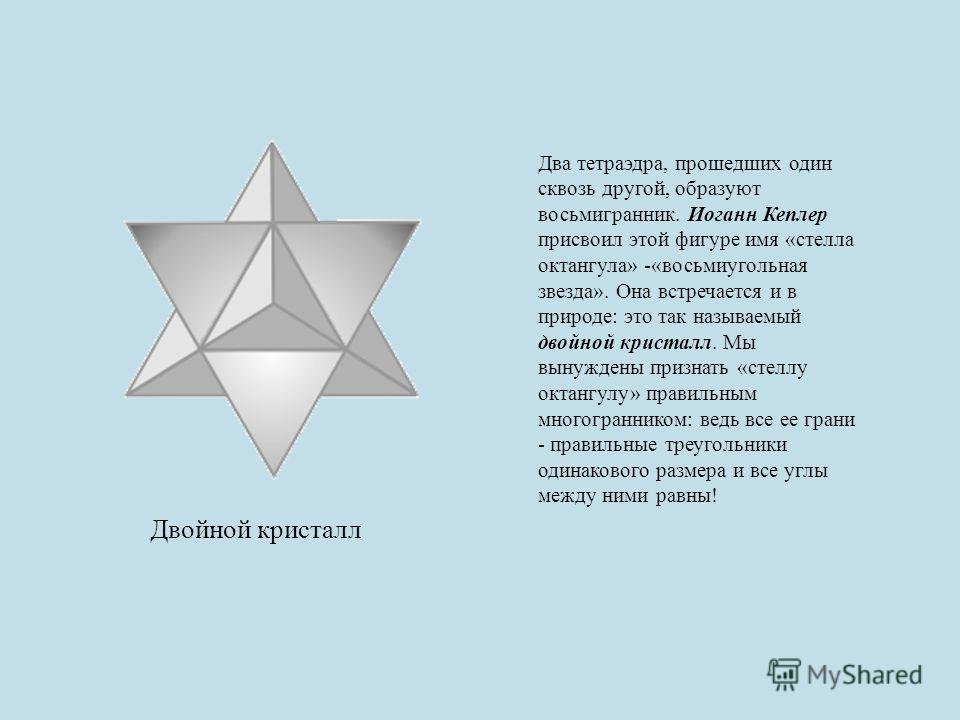 Двойной кристалл Два тетраэдра, прошедших один сквозь другой, образуют восьмигранник. Иоганн Кеплер присвоил этой фигуре имя «стелла октангула» -«восьмиугольная звезда». Она встречается и в природе: это так называемый двойной кристалл. Мы вынуждены п