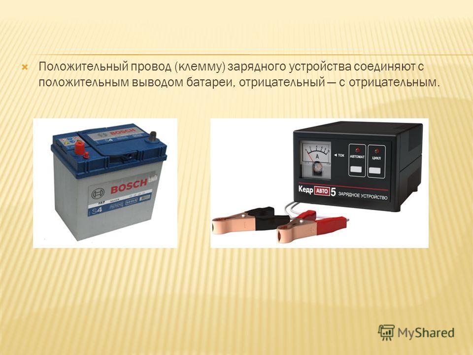 Положительный провод (клемму) зарядного устройства соединяют с положительным выводом батареи, отрицательный с отрицательным.