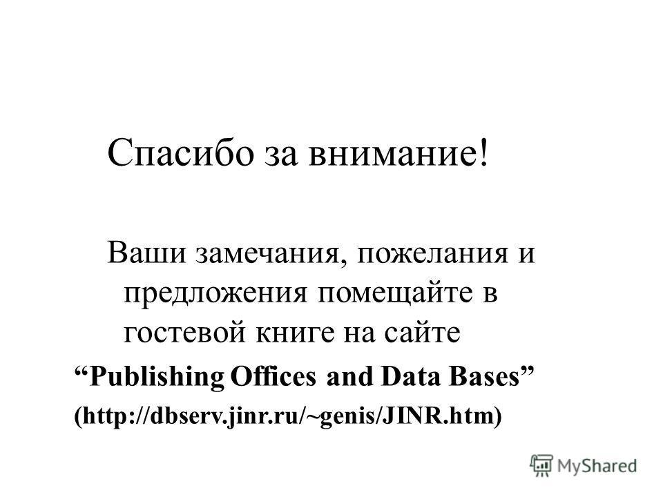 Спасибо за внимание! Ваши замечания, пожелания и предложения помещайте в гостевой книге на сайте Publishing Offices and Data Bases (http://dbserv.jinr.ru/~genis/JINR.htm)