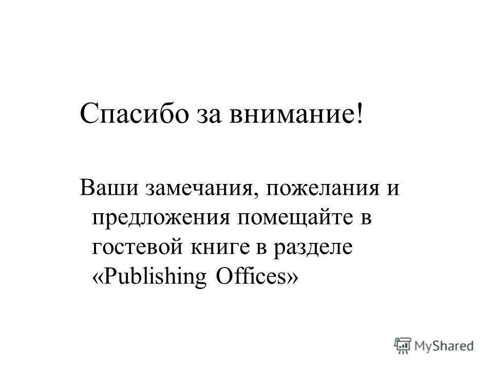 Спасибо за внимание! Ваши замечания, пожелания и предложения помещайте в гостевой книге в разделе «Publishing Offices»