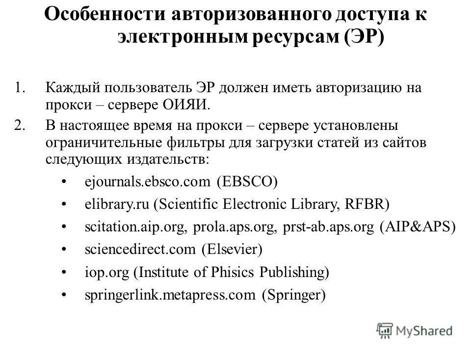 Особенности авторизованного доступа к электронным ресурсам (ЭР) 1.Каждый пользователь ЭР должен иметь авторизацию на прокси – сервере ОИЯИ. 2.В настоящее время на прокси – сервере установлены ограничительные фильтры для загрузки статей из сайтов след