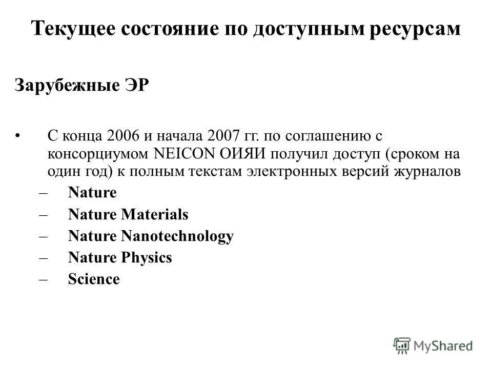 Текущее состояние по доступным ресурсам Зарубежные ЭР С конца 2006 и начала 2007 гг. по соглашению с консорциумом NEICON ОИЯИ получил доступ (сроком на один год) к полным текстам электронных версий журналов –Nature –Nature Materials –Nature Nanotechn