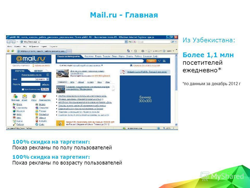Mail.ru - Главная Из Узбекистана: Более 1,1 млн посетителей ежедневно* *по данным за декабрь 2012 г 100% скидка на таргетинг: Показ рекламы по полу пользователей 100% скидка на таргетинг: Показ рекламы по возрасту пользователей