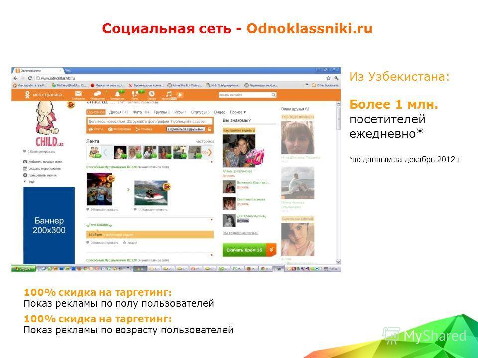 Социальная сеть - Odnoklassniki.ru Из Узбекистана: Более 1 млн. посетителей ежедневно* *по данным за декабрь 2012 г 100% скидка на таргетинг: Показ рекламы по полу пользователей 100% скидка на таргетинг: Показ рекламы по возрасту пользователей