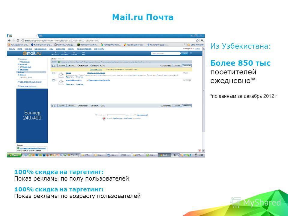 Mail.ru Почта Из Узбекистана: Более 850 тыс посетителей ежедневно* *по данным за декабрь 2012 г 100% скидка на таргетинг: Показ рекламы по полу пользователей 100% скидка на таргетинг: Показ рекламы по возрасту пользователей