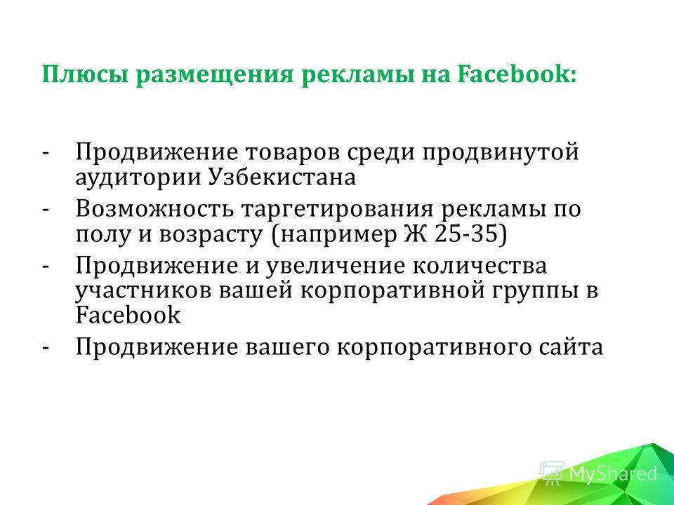 -Продвижение товаров среди продвинутой аудитории Узбекистана -Возможность таргетирования рекламы по полу и возрасту (например Ж 25-35) -Продвижение и увеличение количества участников вашей корпоративной группы в Facebook -Продвижение вашего корпорати