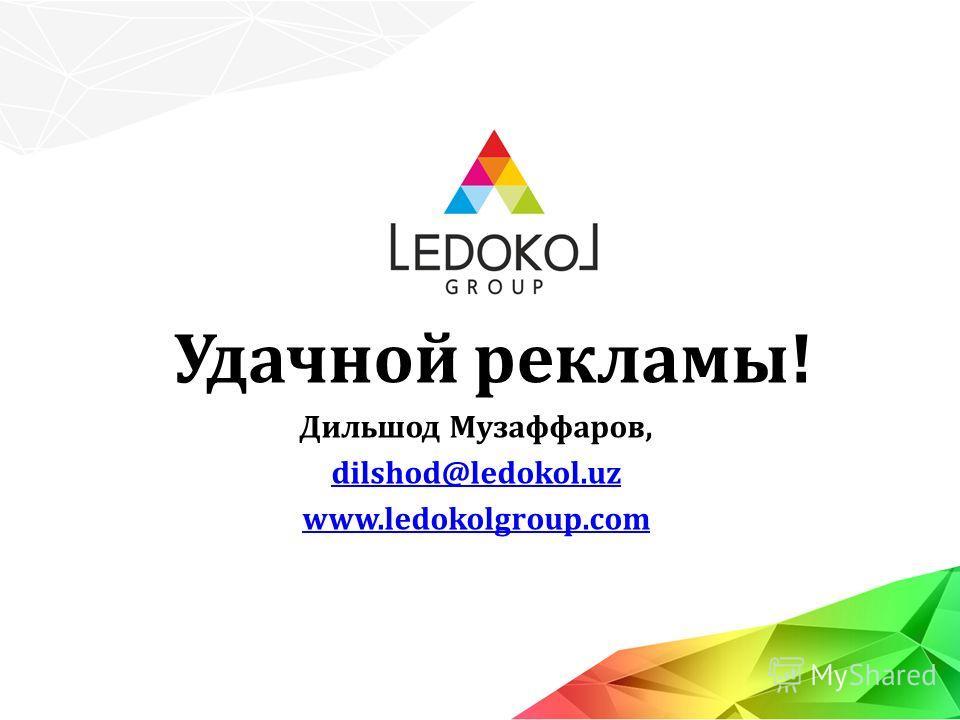 Удачной рекламы! Дильшод Музаффаров, dilshod@ledokol.uz www.ledokolgroup.com