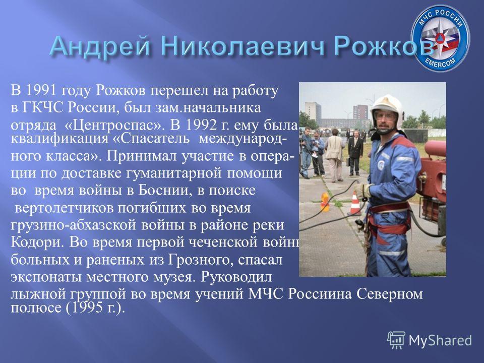 В 1991 году Рожков перешел на работу в ГКЧС России, был зам. начальника отряда « Центроспас ». В 1992 г. ему была присвоена квалификация « Спасатель международ - ного класса ». Принимал участие в опера - ции по доставке гуманитарной помощи во время в