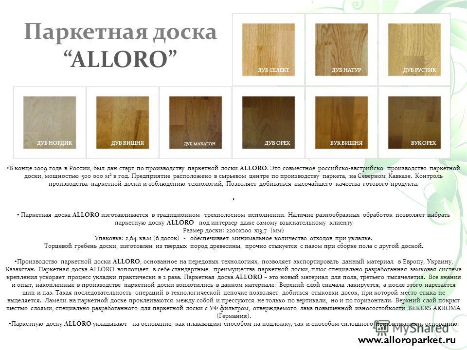 В конце 2009 года в России, был дан старт по производству паркетной доски ALLORO. Это совместное российско-австрийско производство паркетной доски, мощностью 500 000 м² в год. Предприятие расположено в сырьевом центре по производству паркета, на Севе
